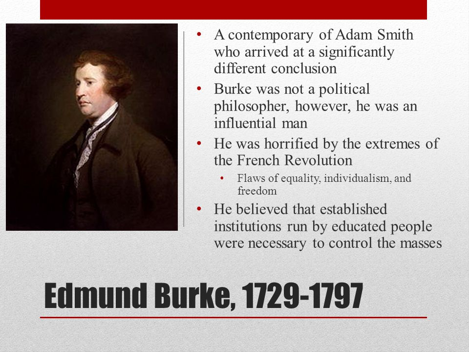 Edmund Burke, 1729-1797 A contemporary of Adam Smith who arrived at a significantly different conclusion Burke was not a political philosopher, howeve