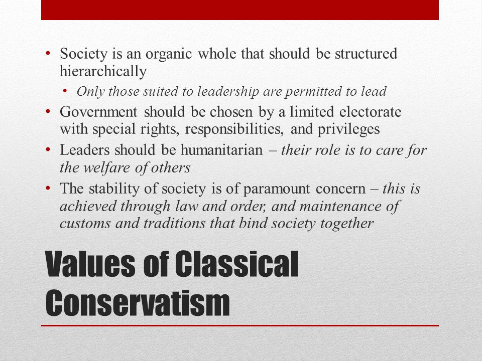 Values of Classical Conservatism Society is an organic whole that should be structured hierarchically Only those suited to leadership are permitted to