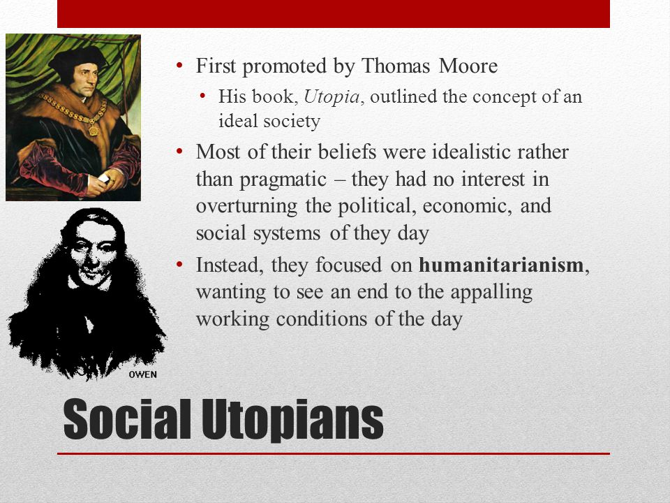 First promoted by Thomas Moore His book, Utopia, outlined the concept of an ideal society Most of their beliefs were idealistic rather than pragmatic