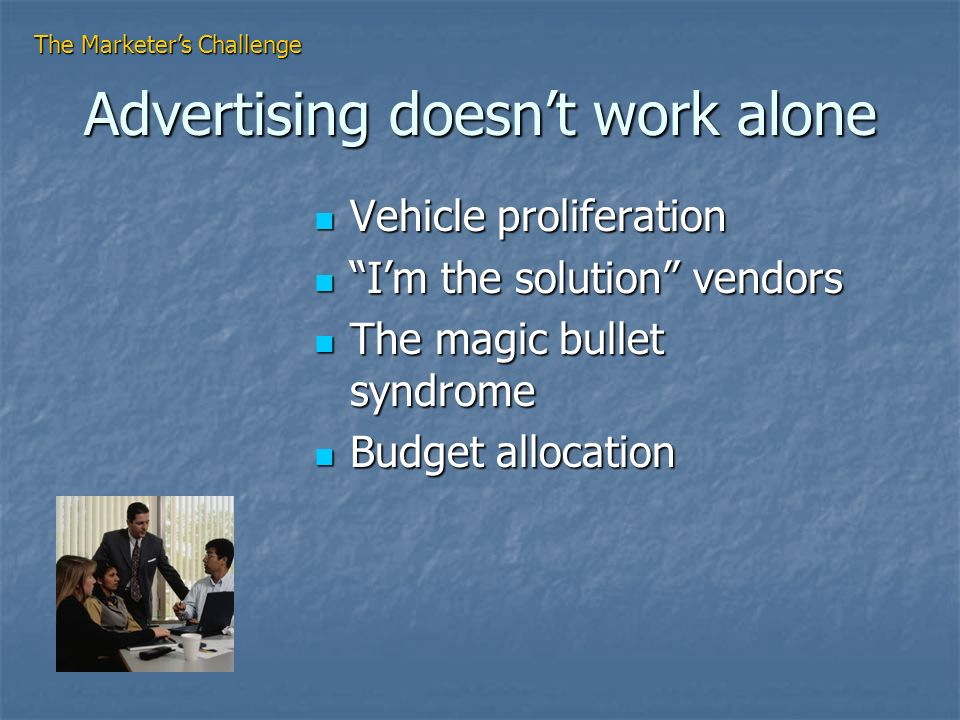 Advertising doesnt work alone Vehicle proliferation Vehicle proliferation Im the solution vendors Im the solution vendors The magic bullet syndrome The magic bullet syndrome Budget allocation Budget allocation The Marketers Challenge
