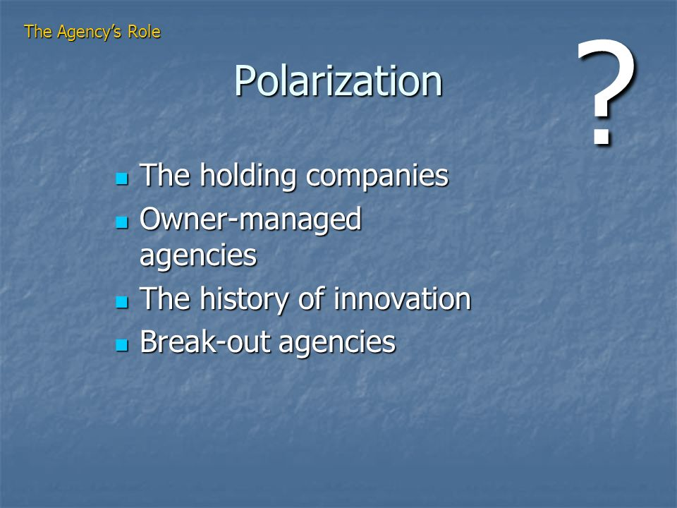Polarization The holding companies The holding companies Owner-managed agencies Owner-managed agencies The history of innovation The history of innovation Break-out agencies Break-out agencies The Agencys Role ?