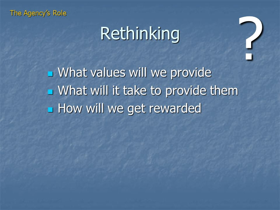 Rethinking What values will we provide What values will we provide What will it take to provide them What will it take to provide them How will we get rewarded How will we get rewarded The Agencys Role ?
