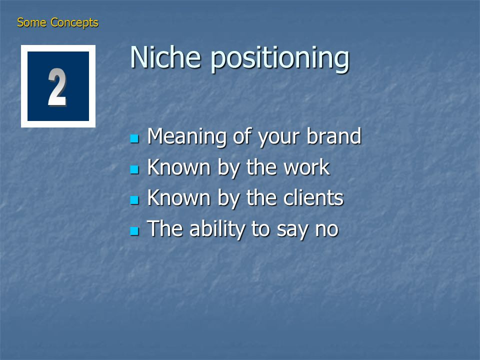 Niche positioning Meaning of your brand Meaning of your brand Known by the work Known by the work Known by the clients Known by the clients The ability to say no The ability to say no Some Concepts