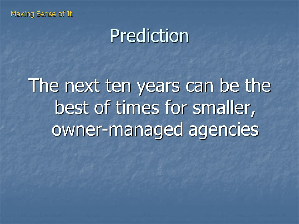 Prediction The next ten years can be the best of times for smaller, owner-managed agencies Making Sense of It