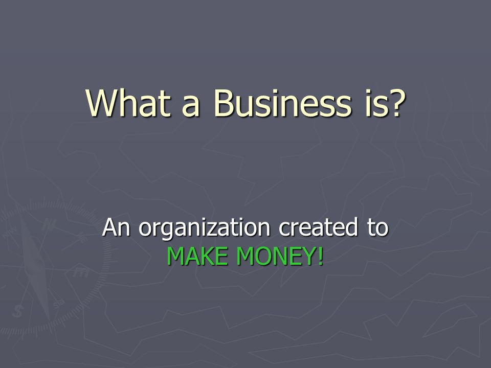 What a Business is? An organization created to MAKE MONEY!
