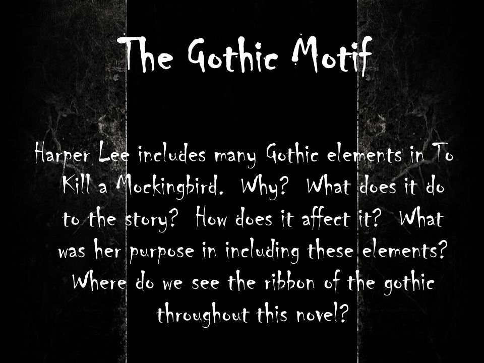 The Gothic Motif Harper Lee includes many Gothic elements in To Kill a Mockingbird. Why? What does it do to the story? How does it affect it? What was
