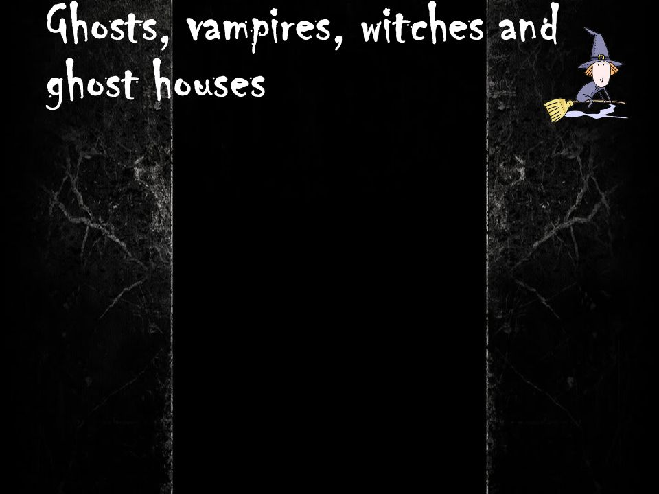 Ghosts, vampires, witches and ghost houses