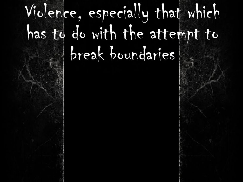 Violence, especially that which has to do with the attempt to break boundaries