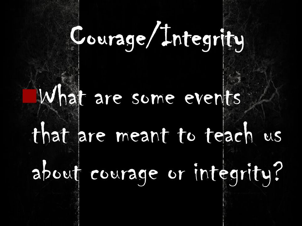 Courage/Integrity What are some events that are meant to teach us about courage or integrity?