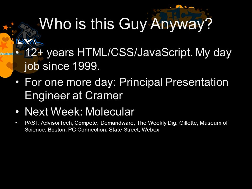 Who is this Guy Anyway. 12+ years HTML/CSS/JavaScript.