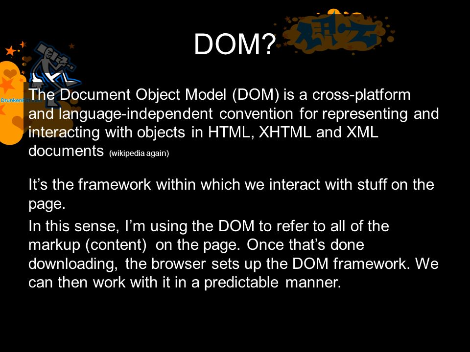 DOM? The Document Object Model (DOM) is a cross-platform and language-independent convention for representing and interacting with objects in HTML, XH