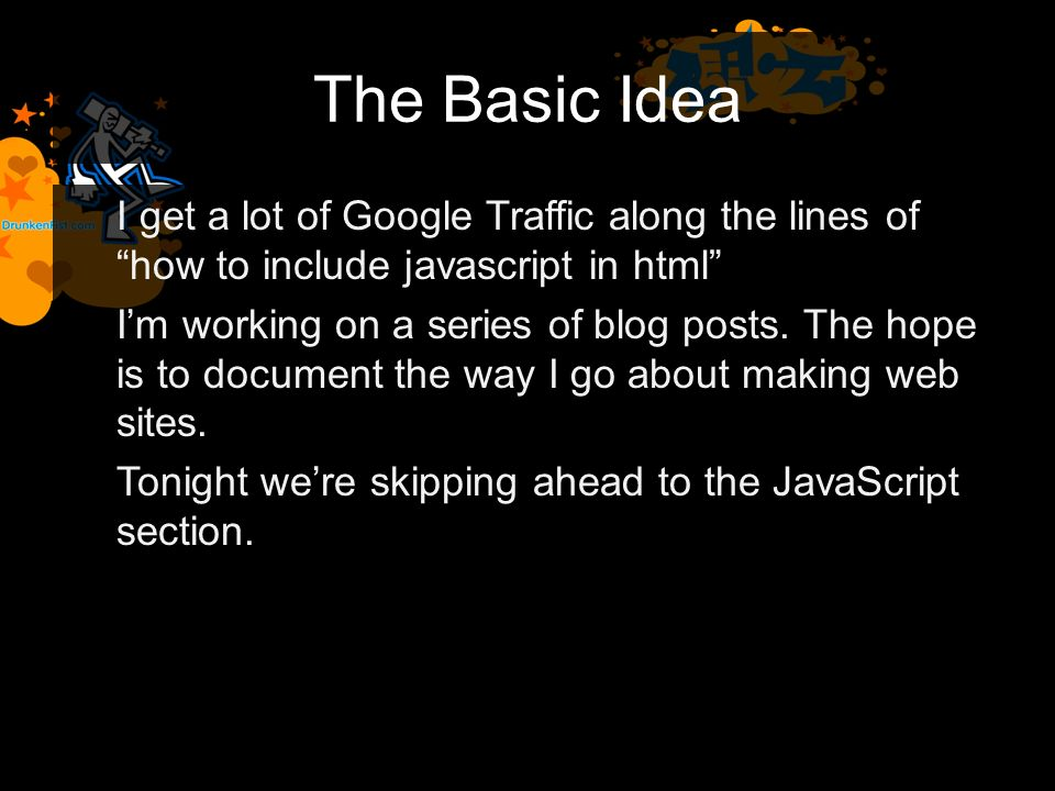 The Basic Idea I get a lot of Google Traffic along the lines of how to include javascript in html Im working on a series of blog posts.