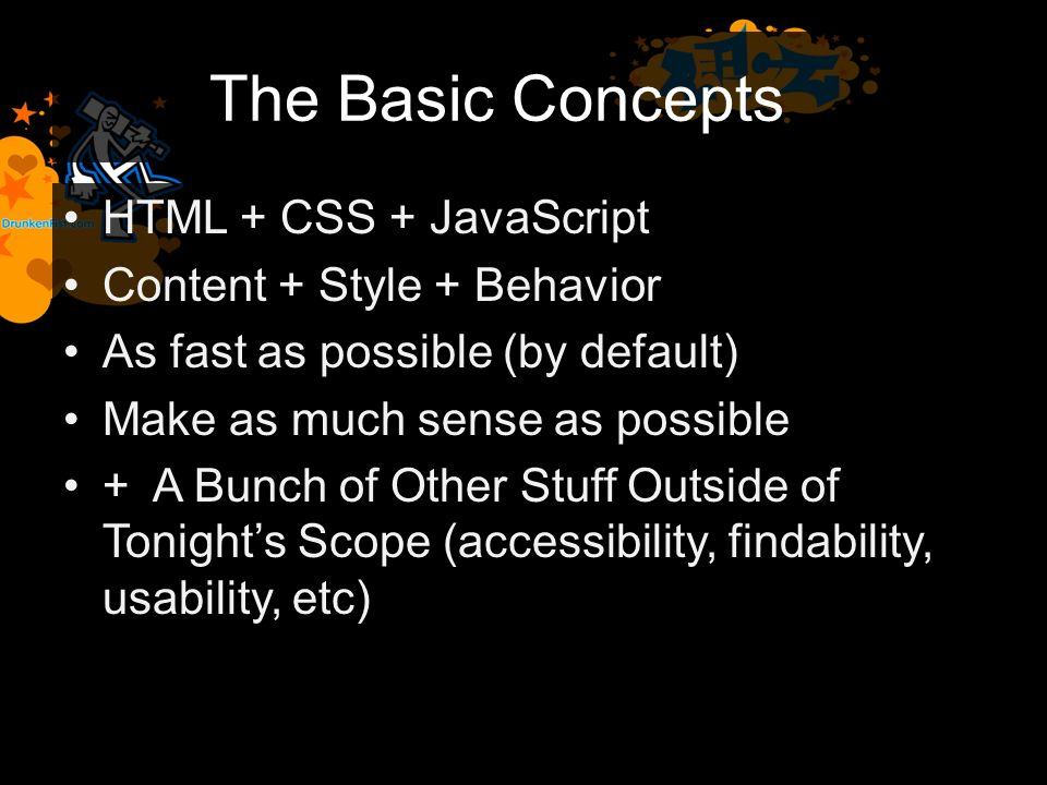 The Basic Concepts HTML + CSS + JavaScript Content + Style + Behavior As fast as possible (by default) Make as much sense as possible + A Bunch of Other Stuff Outside of Tonights Scope (accessibility, findability, usability, etc)