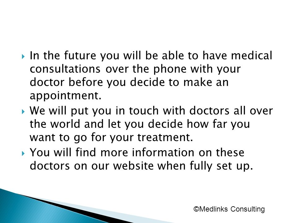 In the future you will be able to have medical consultations over the phone with your doctor before you decide to make an appointment. We will put you