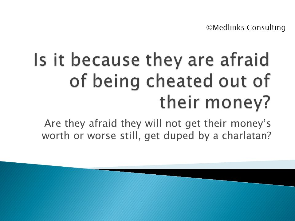 Are they afraid they will not get their moneys worth or worse still, get duped by a charlatan? ©Medlinks Consulting