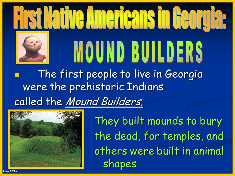 Anne Miller The first people to live in Georgia were the prehistoric Indians The first people to live in Georgia were the prehistoric Indians called t