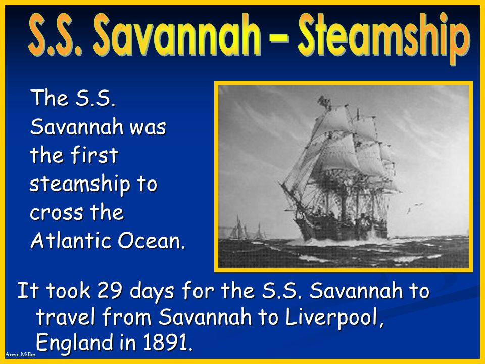 Anne Miller The S.S. Savannah was the first steamship to cross the Atlantic Ocean. It took 29 days for the S.S. Savannah to travel from Savannah to Li