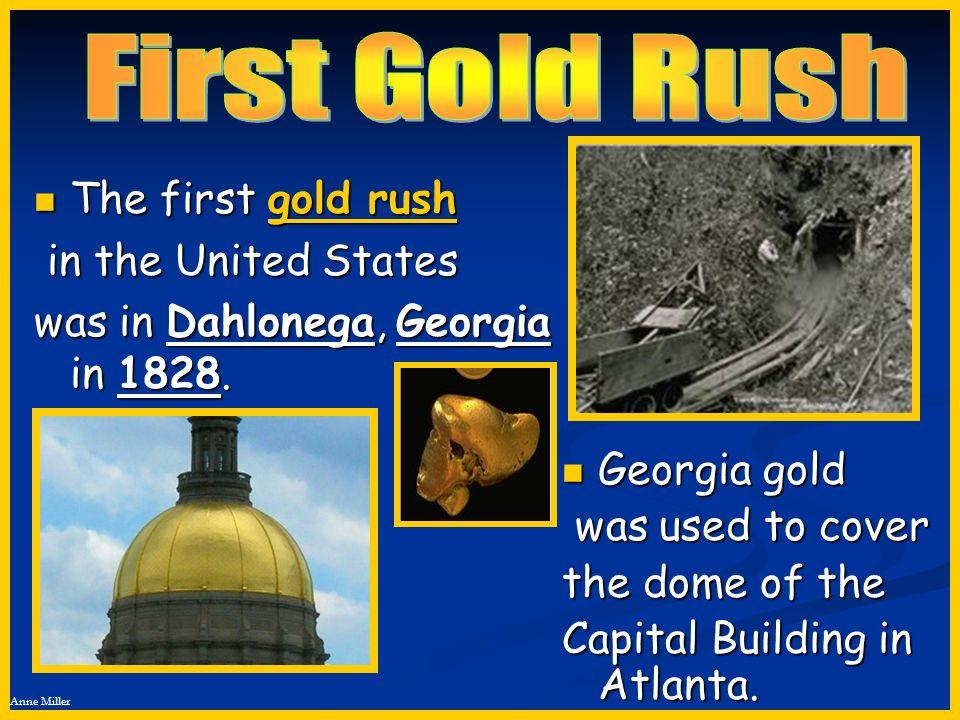 Anne Miller The first gold rush The first gold rush in the United States in the United States was in Dahlonega, Georgia in 1828. Georgia gold Georgia
