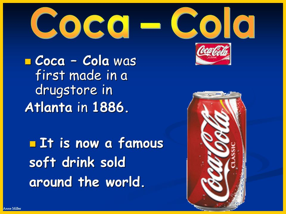 Anne Miller It is now a famous It is now a famous soft drink sold around the world. Coca – Cola was first made in a drugstore in Coca – Cola was first