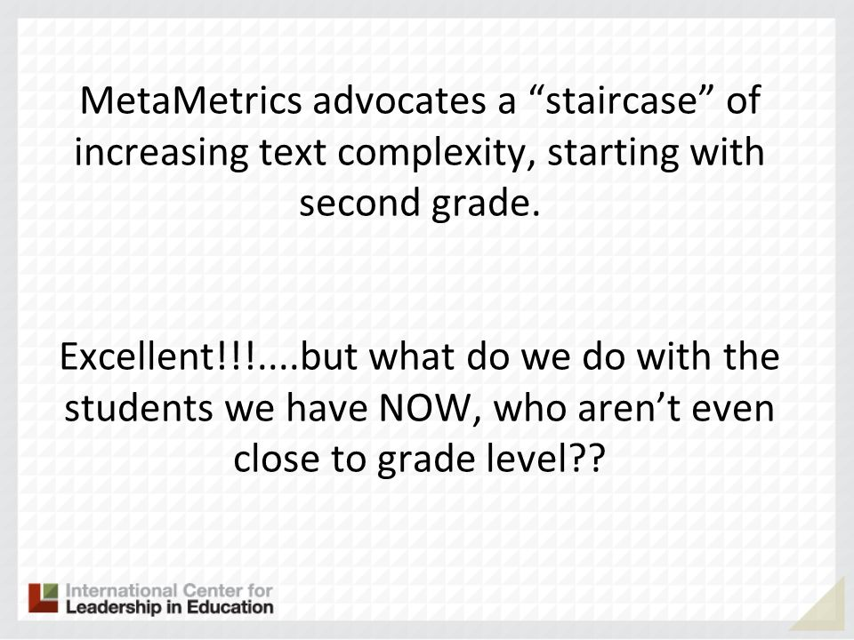 MetaMetrics advocates a staircase of increasing text complexity, starting with second grade. Excellent!!!....but what do we do with the students we ha