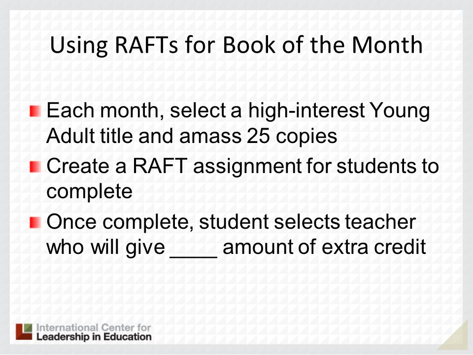 Using RAFTs for Book of the Month Each month, select a high-interest Young Adult title and amass 25 copies Create a RAFT assignment for students to co