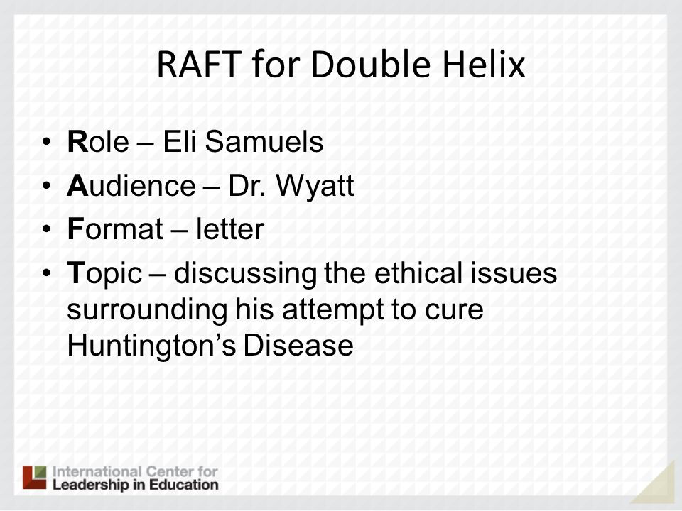 RAFT for Double Helix Role – Eli Samuels Audience – Dr. Wyatt Format – letter Topic – discussing the ethical issues surrounding his attempt to cure Hu
