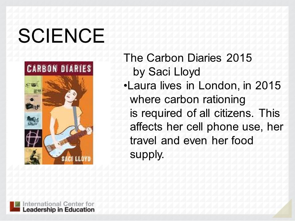 SCIENCE The Carbon Diaries 2015 by Saci Lloyd Laura lives in London, in 2015 where carbon rationing is required of all citizens. This affects her cell