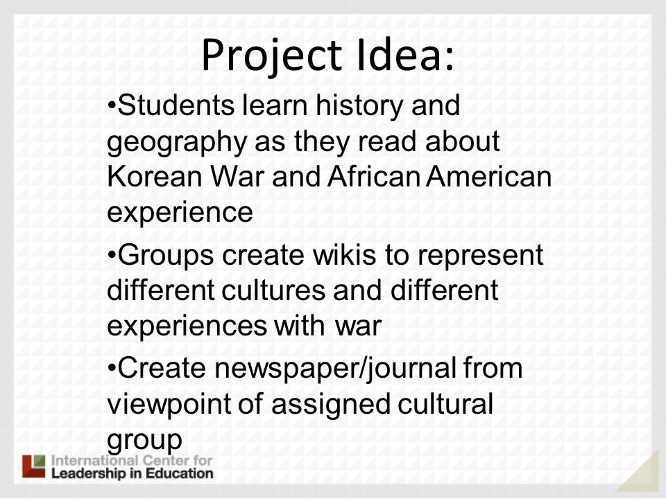 Project Idea: Students learn history and geography as they read about Korean War and African American experience Groups create wikis to represent diff
