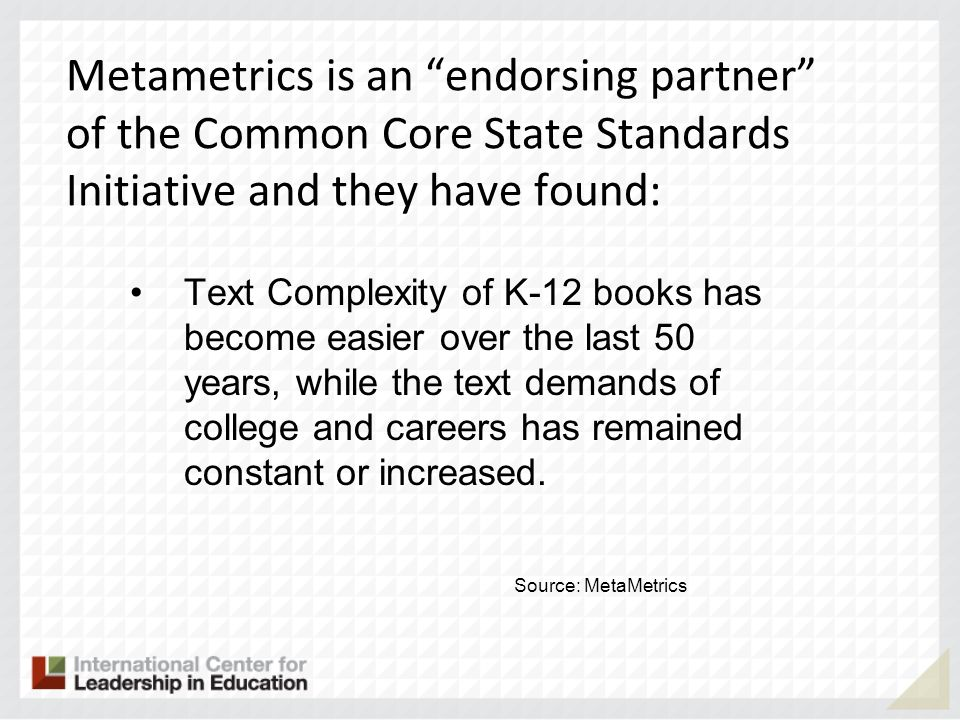 Metametrics is an endorsing partner of the Common Core State Standards Initiative and they have found: Text Complexity of K-12 books has become easier