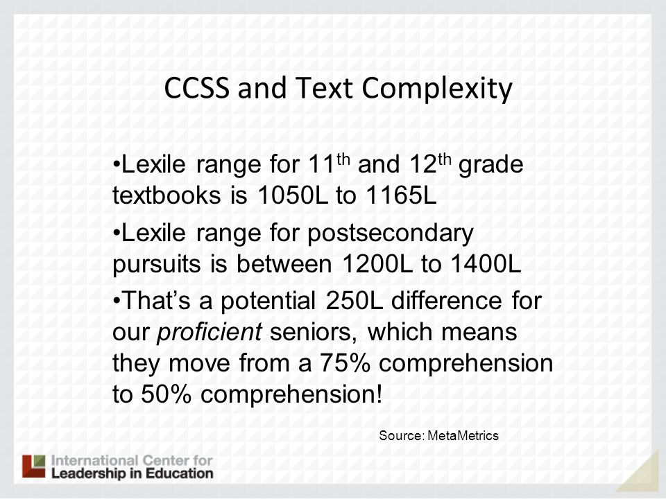 CCSS and Text Complexity Lexile range for 11 th and 12 th grade textbooks is 1050L to 1165L Lexile range for postsecondary pursuits is between 1200L t