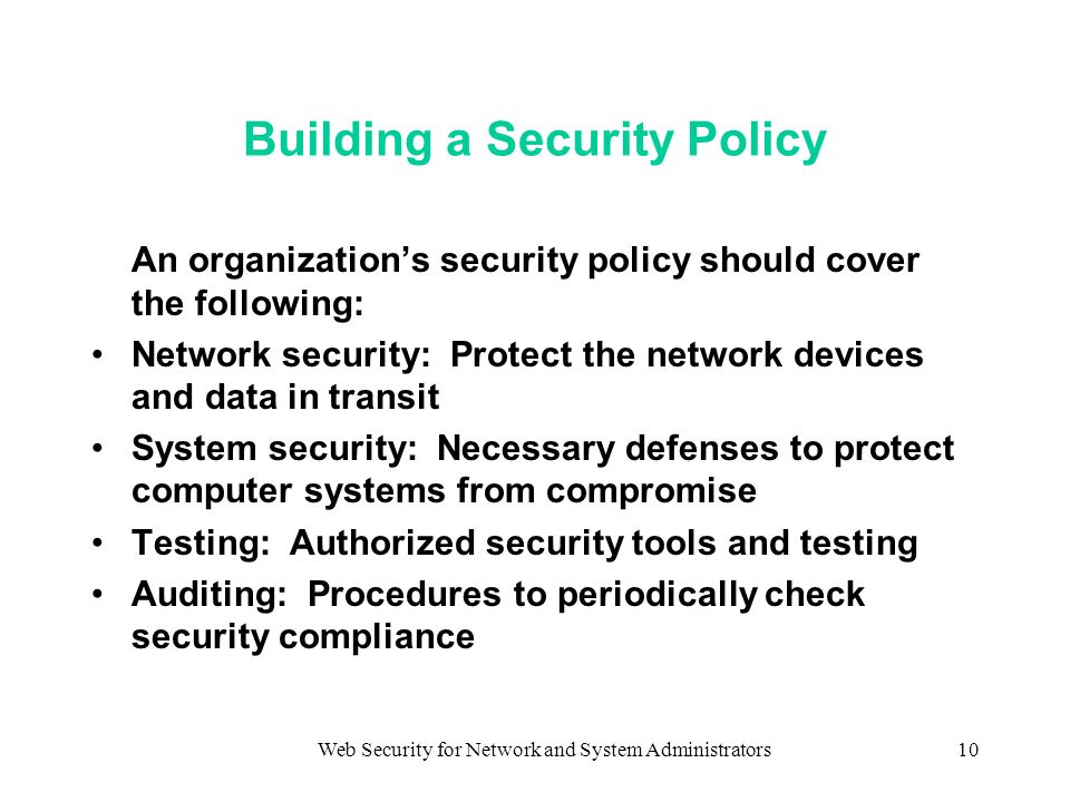Web Security for Network and System Administrators10 Building a Security Policy An organizations security policy should cover the following: Network security: Protect the network devices and data in transit System security: Necessary defenses to protect computer systems from compromise Testing: Authorized security tools and testing Auditing: Procedures to periodically check security compliance