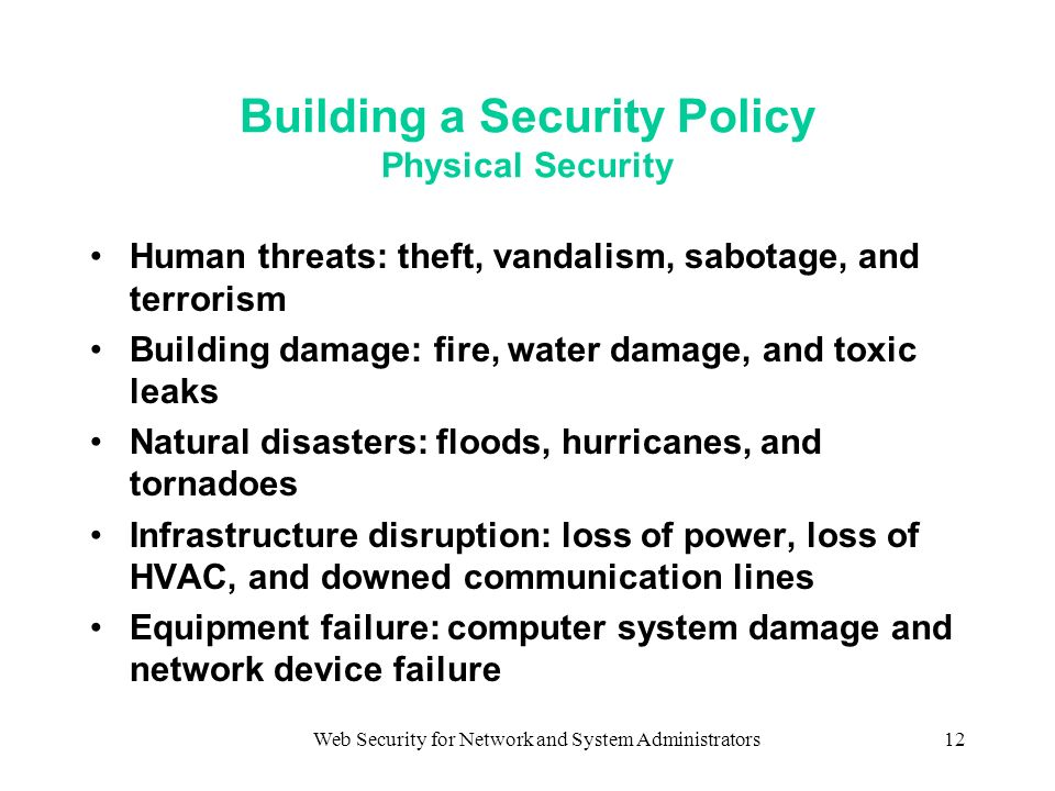 Web Security for Network and System Administrators12 Building a Security Policy Physical Security Human threats: theft, vandalism, sabotage, and terrorism Building damage: fire, water damage, and toxic leaks Natural disasters: floods, hurricanes, and tornadoes Infrastructure disruption: loss of power, loss of HVAC, and downed communication lines Equipment failure: computer system damage and network device failure