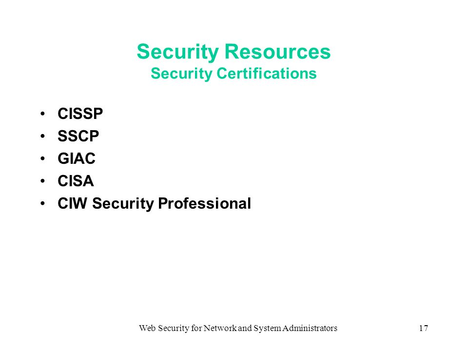 Web Security for Network and System Administrators17 Security Resources Security Certifications CISSP SSCP GIAC CISA CIW Security Professional