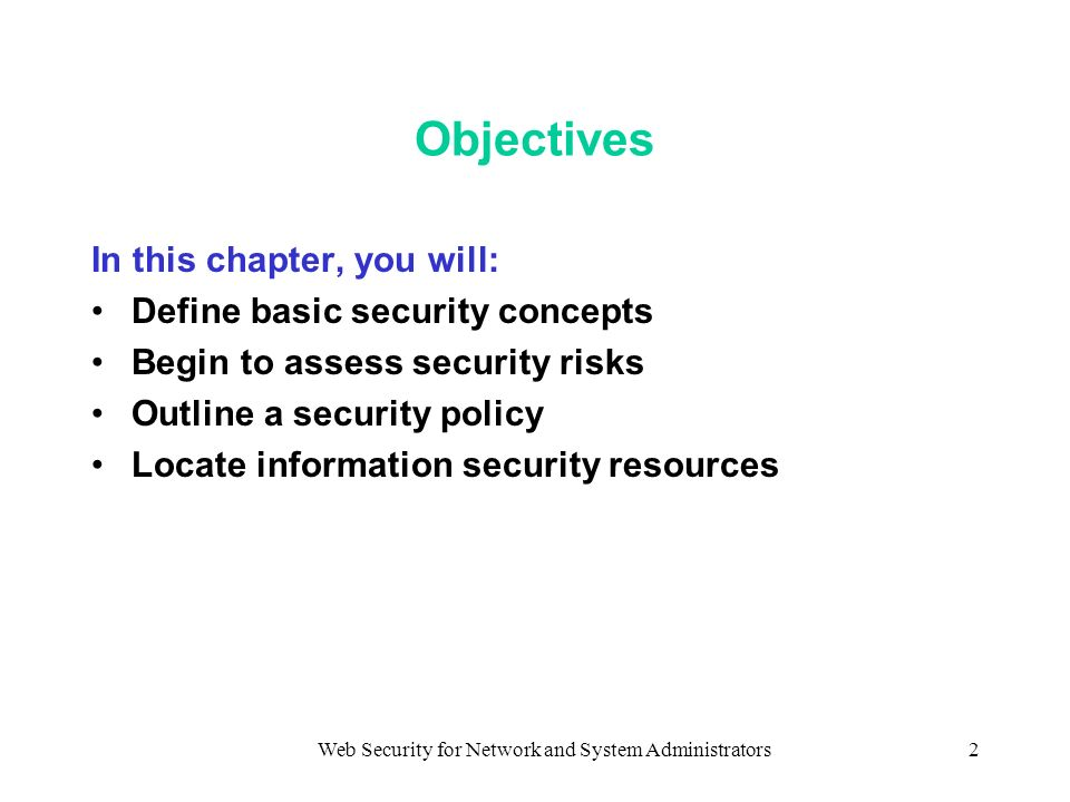 Web Security for Network and System Administrators2 Objectives In this chapter, you will: Define basic security concepts Begin to assess security risks Outline a security policy Locate information security resources