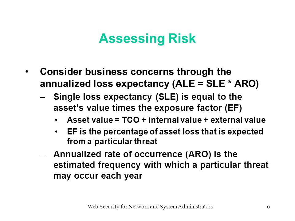Web Security for Network and System Administrators6 Assessing Risk Consider business concerns through the annualized loss expectancy (ALE = SLE * ARO) –Single loss expectancy (SLE) is equal to the assets value times the exposure factor (EF) Asset value = TCO + internal value + external value EF is the percentage of asset loss that is expected from a particular threat –Annualized rate of occurrence (ARO) is the estimated frequency with which a particular threat may occur each year
