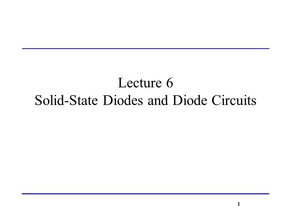Lecture 6 Solid-State Diodes and Diode Circuits 1