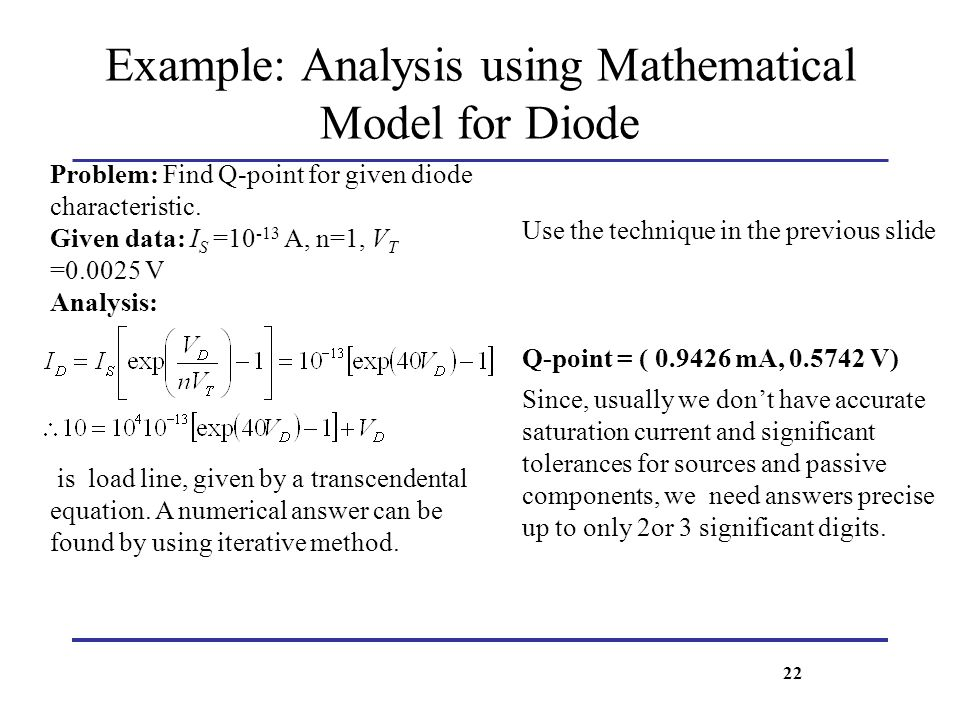 Example: Analysis using Mathematical Model for Diode Problem: Find Q-point for given diode characteristic. Given data: I S =10 -13 A, n=1, V T =0.0025