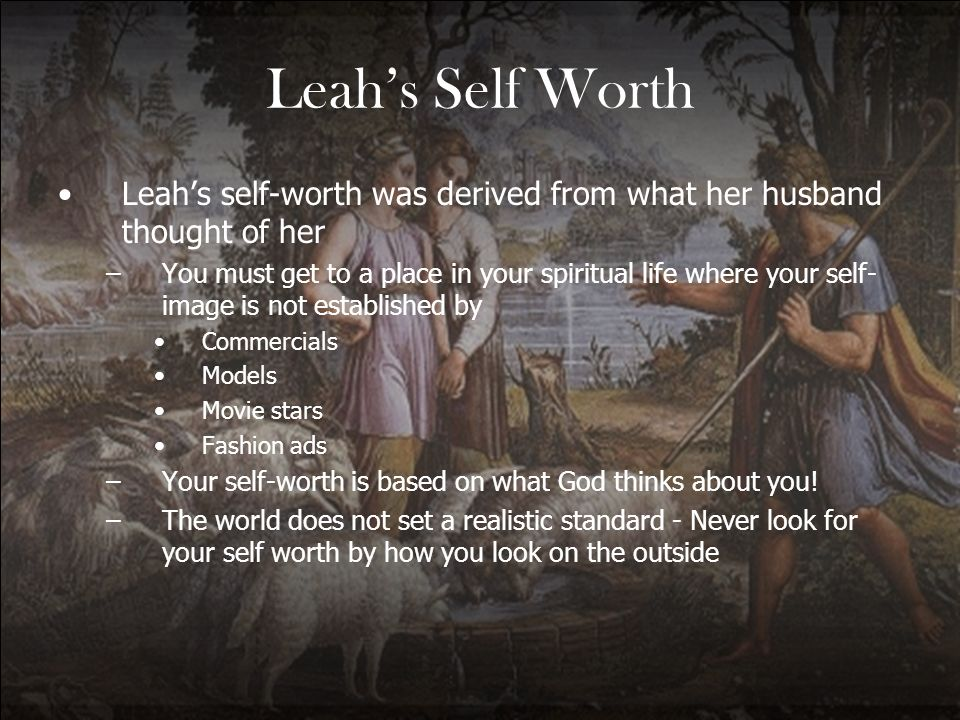 Leahs Self Worth Leahs self-worth was derived from what her husband thought of her –You must get to a place in your spiritual life where your self- im