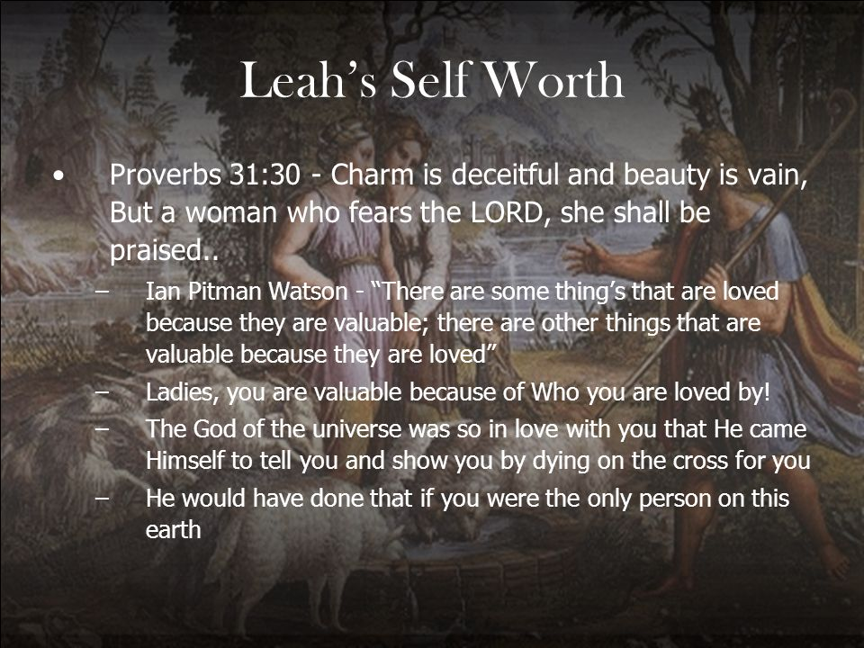 Leahs Self Worth Proverbs 31:30 - Charm is deceitful and beauty is vain, But a woman who fears the LORD, she shall be praised.. –Ian Pitman Watson - T