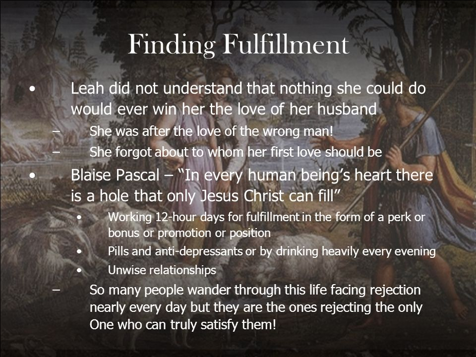 Finding Fulfillment Leah did not understand that nothing she could do would ever win her the love of her husband –She was after the love of the wrong