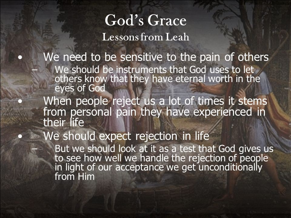 Gods Grace Lessons from Leah We need to be sensitive to the pain of others –We should be instruments that God uses to let others know that they have e