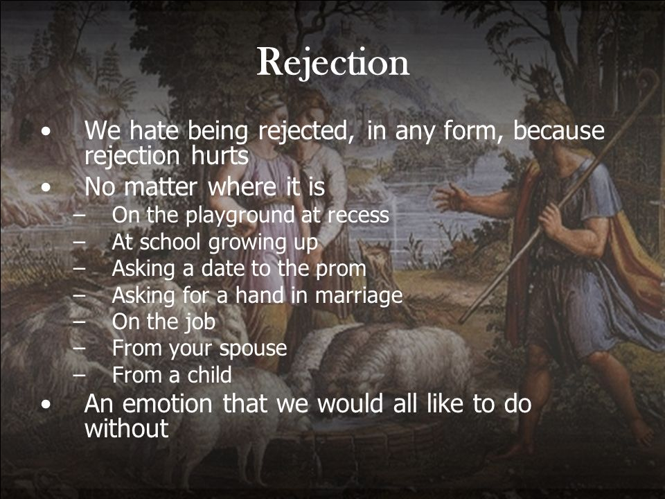 Rejection We hate being rejected, in any form, because rejection hurts No matter where it is –On the playground at recess –At school growing up –Askin
