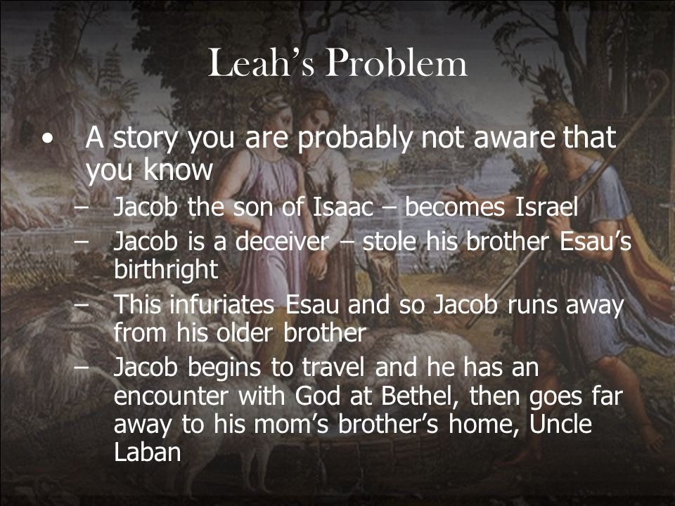 Gods Grace Breaking the Cycle of Leahs Life Genesis 35:23 –The sons of Leah: Reuben the firstborn of Jacob, Simeon, Levi, Judah, Issachar and Zebulun.