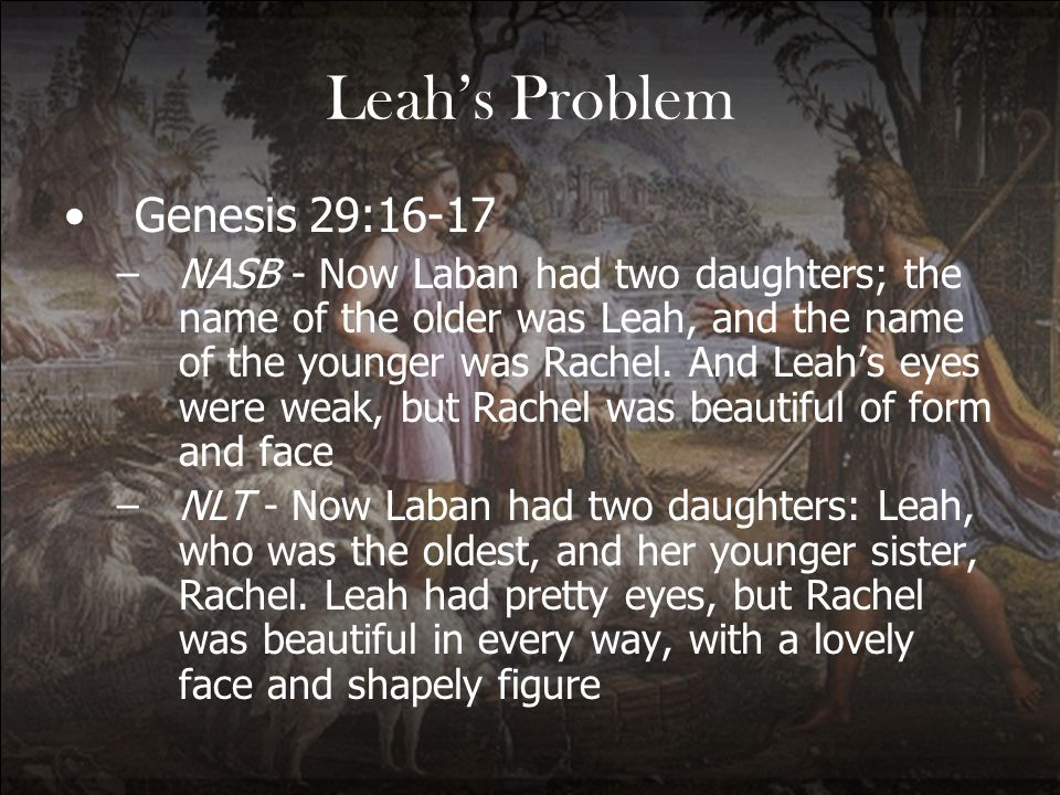 Leahs Problem Genesis 29:16-17 –NASB - Now Laban had two daughters; the name of the older was Leah, and the name of the younger was Rachel. And Leahs