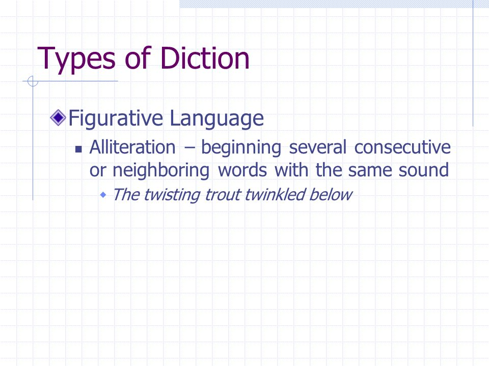 Types of Diction Figurative Language Alliteration – beginning several consecutive or neighboring words with the same sound The twisting trout twinkled