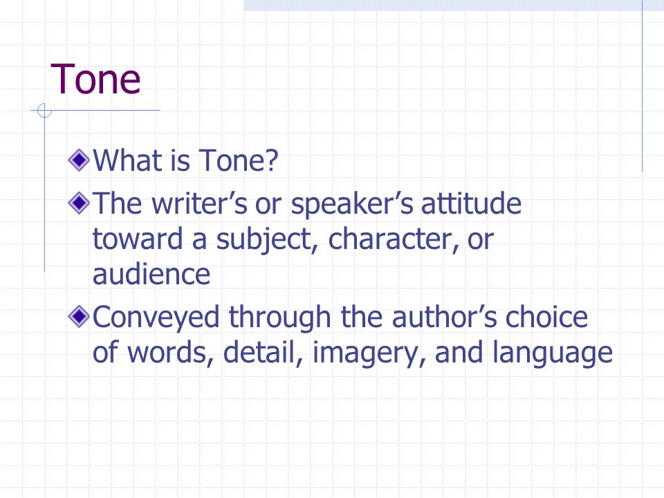 Tone What is Tone? The writers or speakers attitude toward a subject, character, or audience Conveyed through the authors choice of words, detail, ima