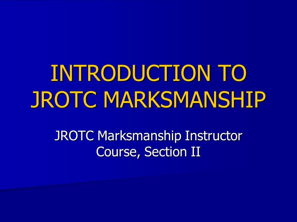 INTRODUCTION TO JROTC MARKSMANSHIP JROTC Marksmanship Instructor Course, Section II