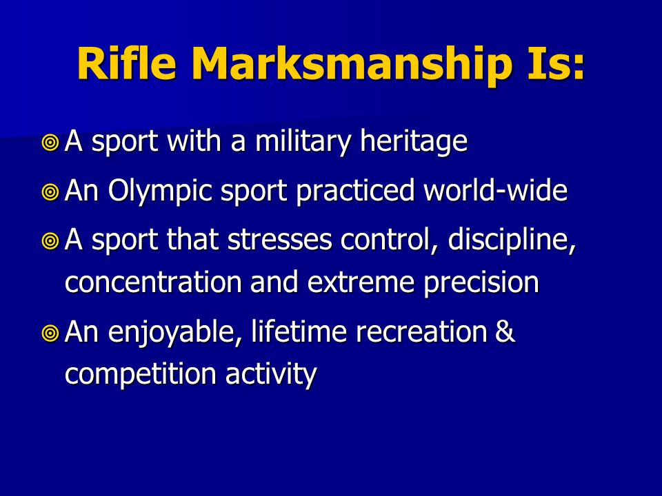 Rifle Marksmanship Is: A sport with a military heritage A sport with a military heritage An Olympic sport practiced world-wide An Olympic sport practi