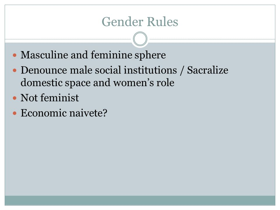 Gender Rules Masculine and feminine sphere Denounce male social institutions / Sacralize domestic space and womens role Not feminist Economic naivete