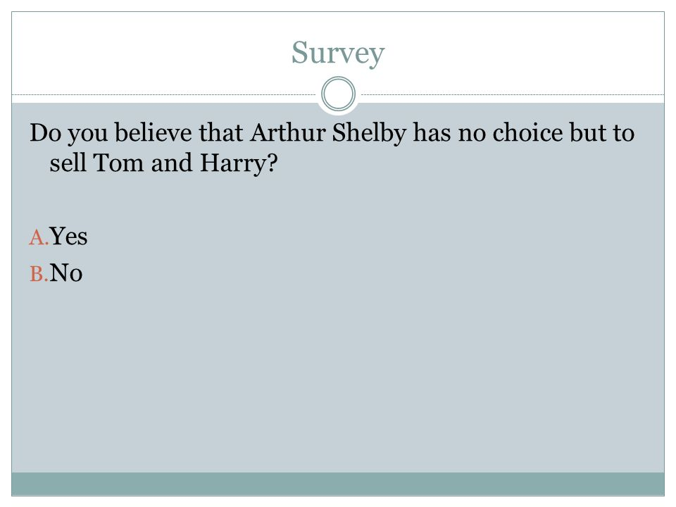 Survey Do you believe that Arthur Shelby has no choice but to sell Tom and Harry? A. Yes B. No
